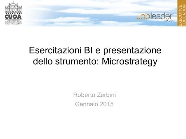 Esercitazioni BI e presentazione dello strumento: Microstrategy Roberto Zerbini Gennaio 2015