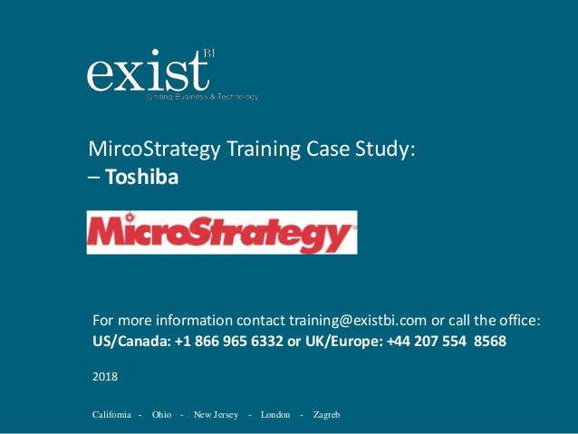 California - Ohio - New Jersey - London - Zagreb MircoStrategy Training Case Study: – Toshiba For more information contact...