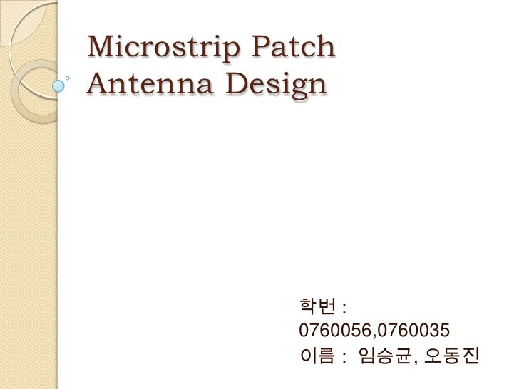 Microstrip PatchAntenna Design             학번 :             0760056,0760035             이름 : 임승균, 오동진
