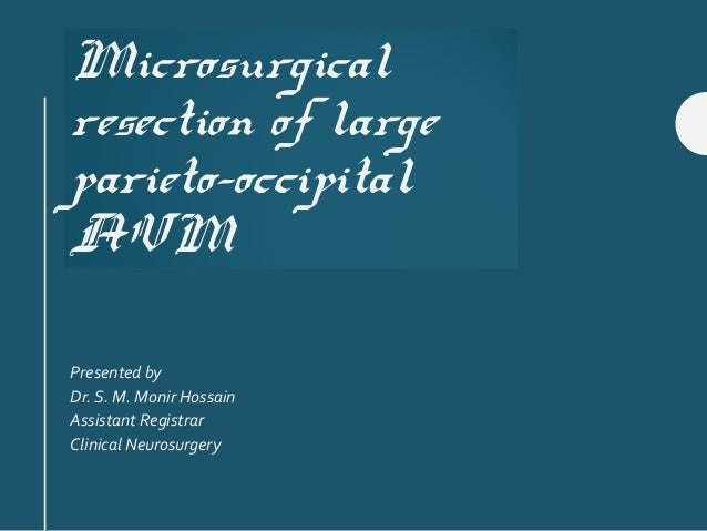 Microsurgical resection of large parieto-occipital AVM Presented by Dr. S. M. Monir Hossain Assistant Registrar Clinical N...