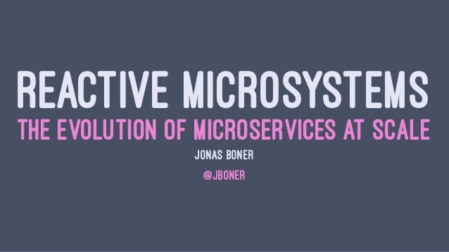 REACTIVE MICROSYSTEMS THE EVOLUTION OF MICROSERVICES AT SCALE JONAS BONÉR @JBONER