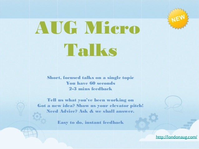 AUG Micro Talks Short, focused talks on a single topic You have 60 seconds 2-3 mins feedback Tell us what you've been work...