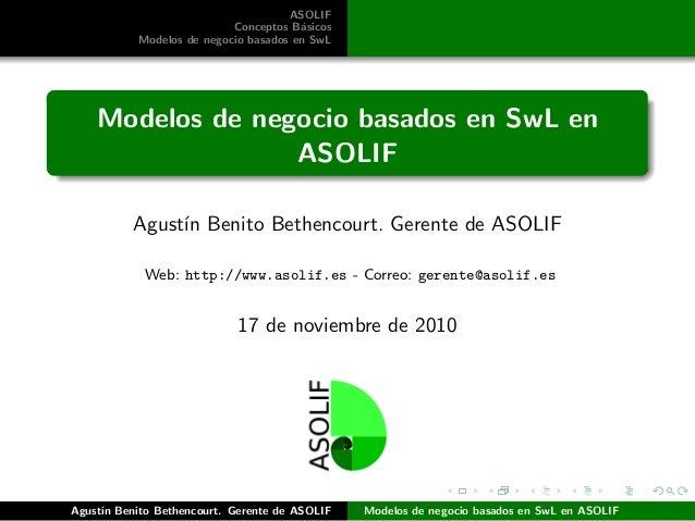 ASOLIF Conceptos B´asicos Modelos de negocio basados en SwL Modelos de negocio basados en SwL en ASOLIF Agust´ın Benito Be...