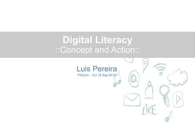 Digital Literacy ::Concept and Action:: Luis Pereira PGCert – CU 18 Sep'2015