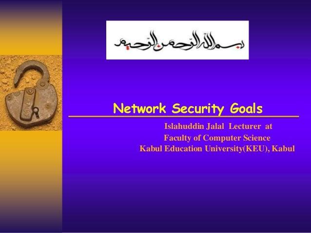 Network Security Goals Islahuddin Jalal Lecturer at Faculty of Computer Science Kabul Education University(KEU), Kabul