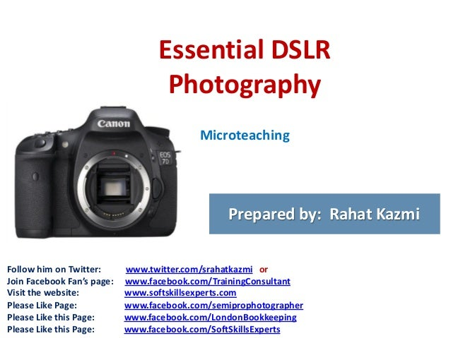 Essential DSLR Photography Microteaching  Prepared by: Rahat Kazmi Follow him on Twitter: Join Facebook Fan's page: Visit ...