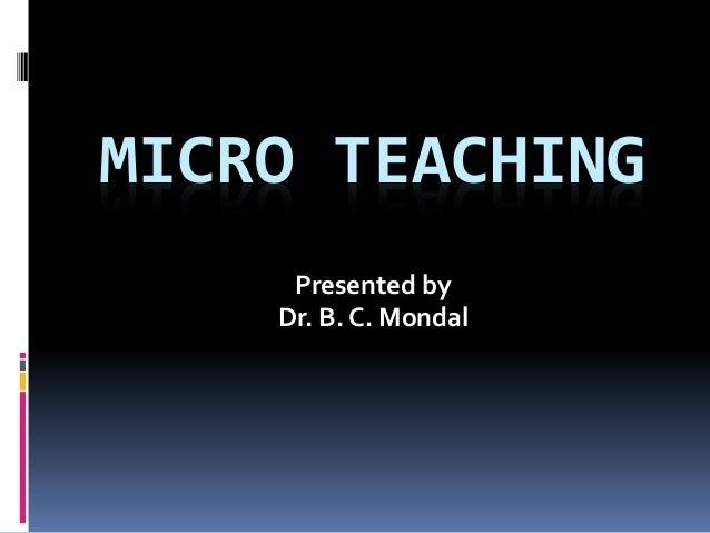 MICRO TEACHING Presented by Dr. B. C. Mondal