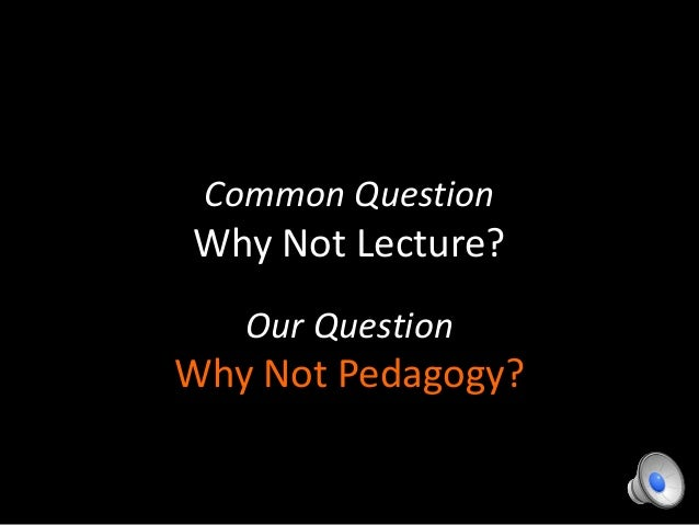 Common QuestionWhy Not Lecture?Our QuestionWhy Not Pedagogy?