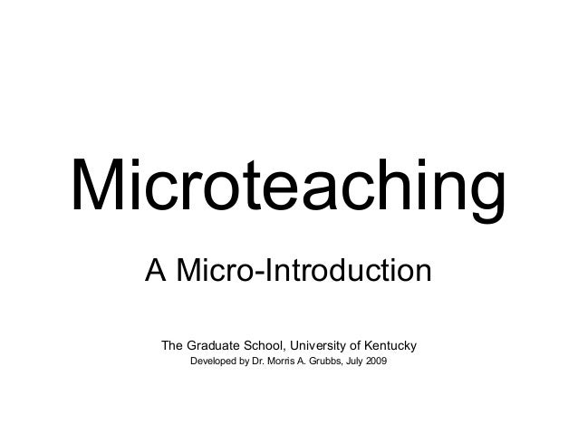 Microteaching  A Micro-Introduction  The Graduate School, University of Kentucky  Developed by Dr. Morris A. Grubbs, July ...
