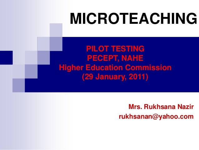 MICROTEACHING PILOT TESTING PECEPT, NAHE Higher Education Commission (29 January, 2011)  Mrs. Rukhsana Nazir rukhsanan@yah...