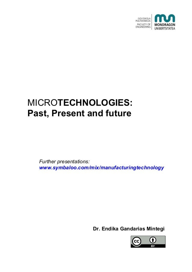 MICROTECHNOLOGIES: Past, Present and future Further presentations: www.symbaloo.com/mix/manufacturingtechnology Dr. Endika...