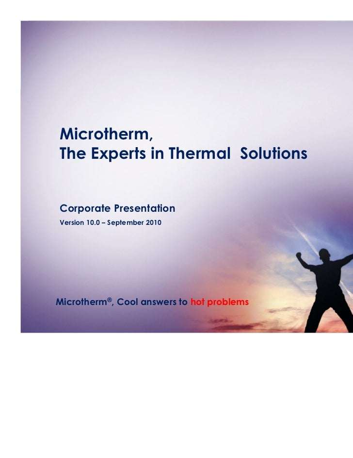 Microtherm,The Experts in Thermal SolutionsCorporate PresentationVersion 10.0 – September 2010Microtherm®, Cool answers to...