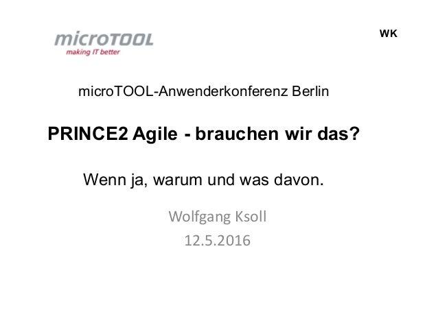 WK microTOOL-Anwenderkonferenz Berlin PRINCE2 Agile - brauchen wir das? Wenn ja, warum und was davon. Wolfgang Ksoll 12.5....