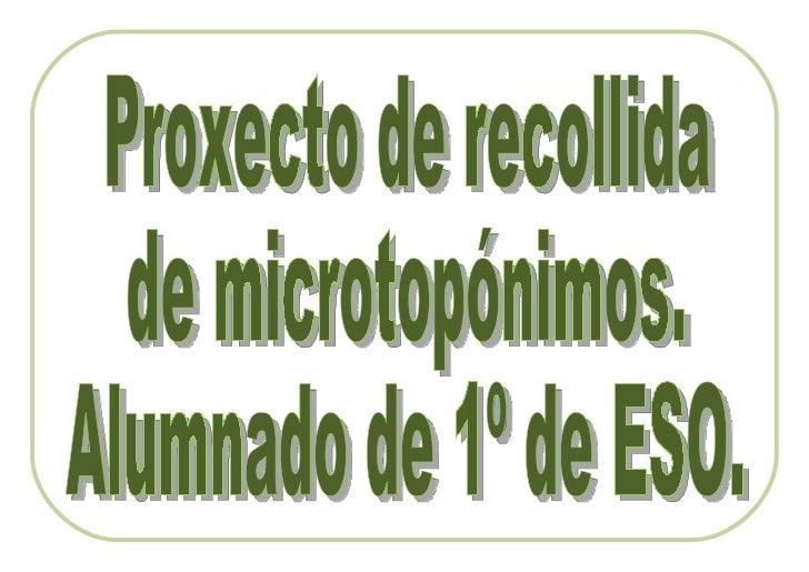 Os topónimos son os nomes dos lugares. Por exemplo son topónimos: A Coruña, Lugo, Monfero, ou OXestal.  Os microtopónimos ...