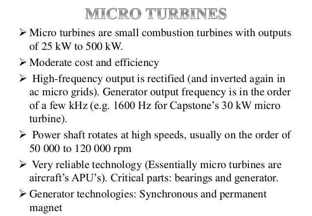  Micro turbines are small combustion turbines with outputs of 25 kW to 500 kW.  Moderate cost and efficiency  High-freq...