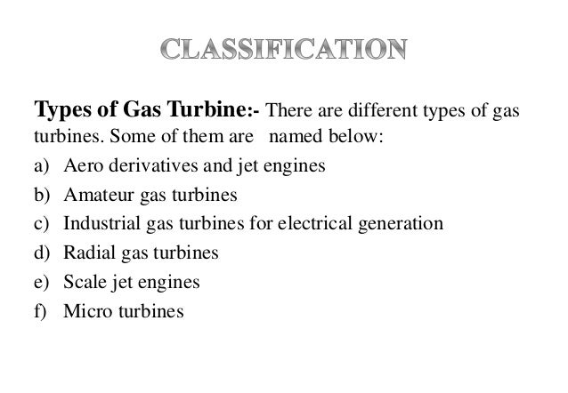 Types of Gas Turbine:- There are different types of gas turbines. Some of them are named below: a) Aero derivatives and je...