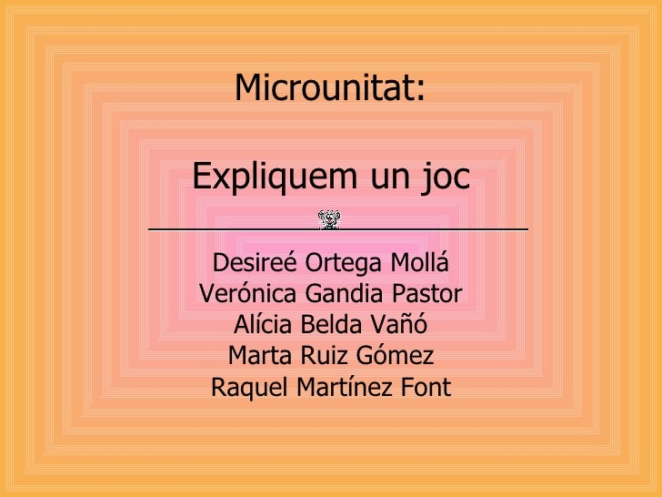 Microunitat: Expliquem un joc Desireé Ortega Mollá Verónica Gandia Pastor Alícia Belda Vañó Marta Ruiz Gómez Raquel Martín...