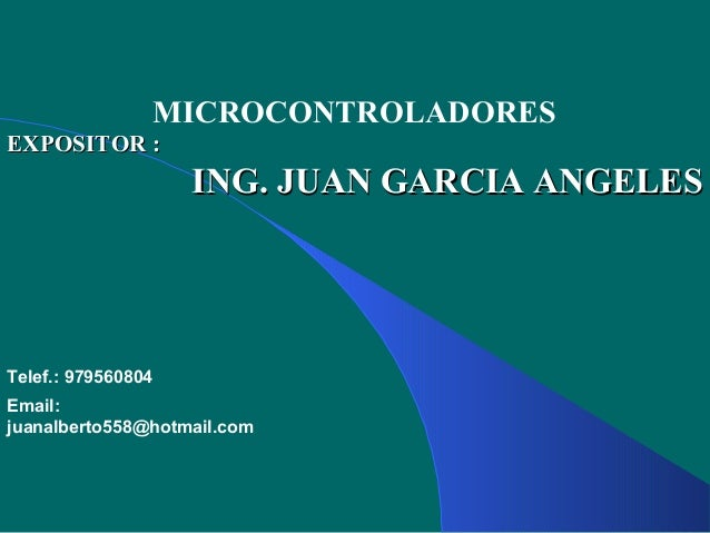 MICROCONTROLADORES EXPOSITOR :EXPOSITOR : ING. JUAN GARCIA ANGELESING. JUAN GARCIA ANGELES Telef.: 979560804 Email: juanal...