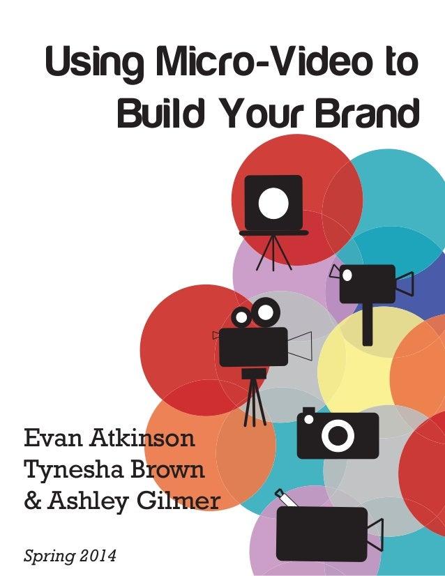 Using Micro-Video to Build Your Brand Evan Atkinson Tynesha Brown & Ashley Gilmer Spring 2014