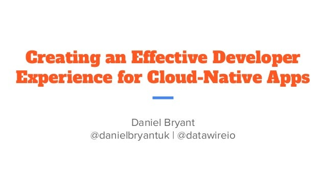 Creating an Effective Developer Experience for Cloud-Native Apps Daniel Bryant @danielbryantuk | @datawireio