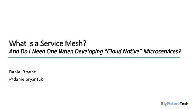 """What is a Service Mesh? And Do I Need One When Developing """"Cloud Native"""" Microservices? Daniel Bryant @danielbryantuk"""