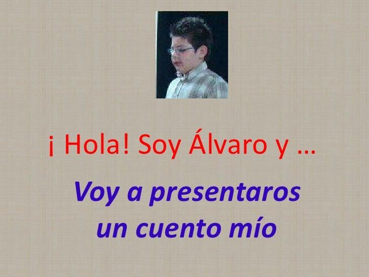 ¡ Hola! Soy Álvaro y …   Voy a presentaros    un cuento mío