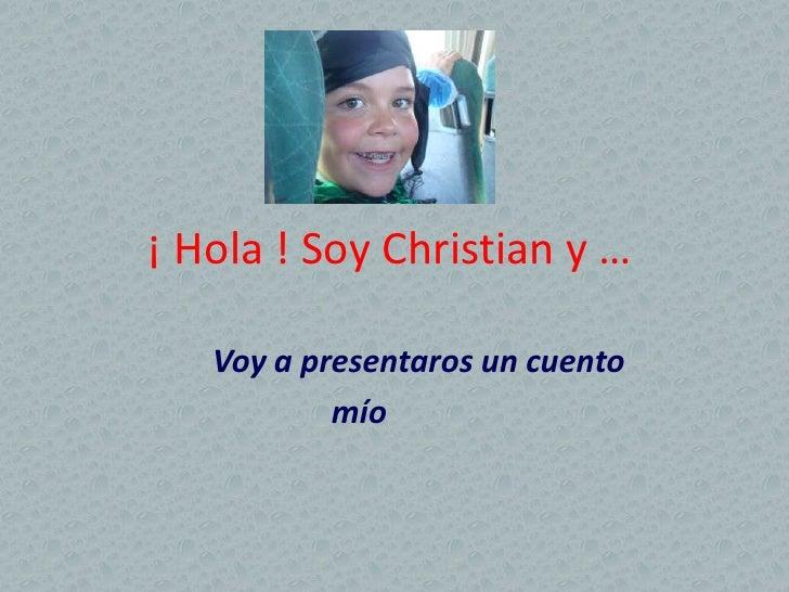 ¡ Hola ! Soy Christian y …     Voy a presentaros un cuento            mío