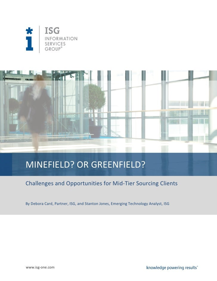 MINEFIELD? OR GREENFIELD?Challenges and Opportunities for Mid-Tier Sourcing ClientsBy Debora Card, Partner, ISG, and Stant...
