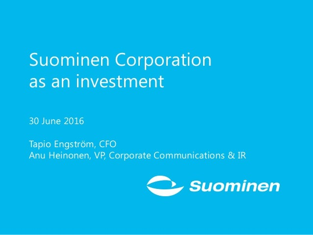 Suominen Corporation as an investment 30 June 2016 Tapio Engström, CFO Anu Heinonen, VP, Corporate Communications & IR