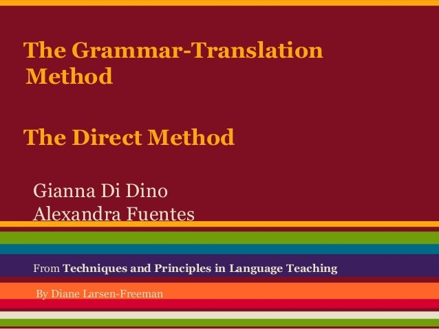 The Grammar-Translation Method The Direct Method Gianna Di Dino Alexandra Fuentes From Techniques and Principles in Langua...