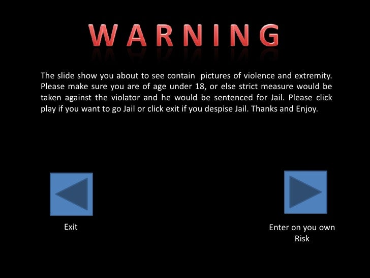 The slide show you about to see contain pictures of violence and extremity. Please make sure you are of age under 18, or e...