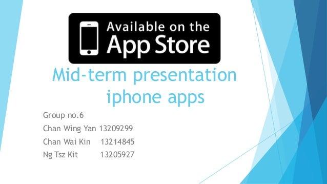 Mid-term presentation iphone apps Group no.6 Chan Wing Yan 13209299  Chan Wai Kin  13214845  Ng Tsz Kit  13205927
