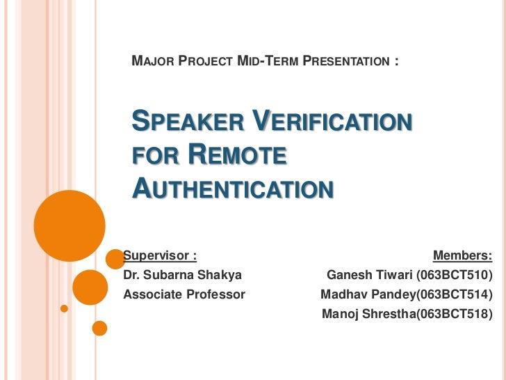 Major Project Mid-Term Presentation :Speaker Verification for Remote Authentication<br />Members: <br />Ganesh Tiwari (063...