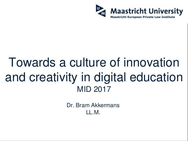 Towards a culture of innovation and creativity in digital education MID 2017 Dr. Bram Akkermans LL.M.