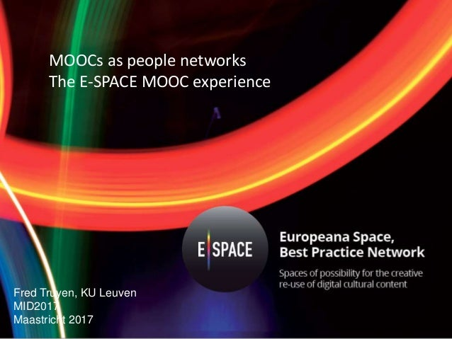 MOOCs as people networks The E-SPACE MOOC experience Fred Truyen, KU Leuven MID2017 Maastricht 2017