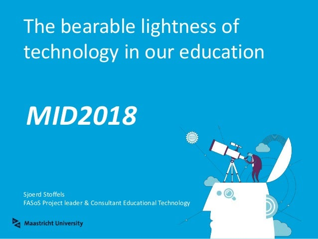 The bearable lightness of technology in our education Sjoerd Stoffels FASoS Project leader & Consultant Educational Techno...