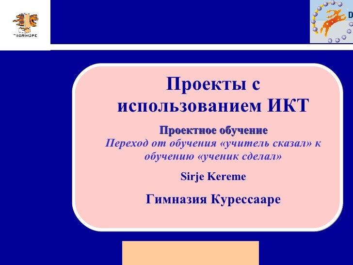 Проекты с использованием ИКТ Проектное обучение Переход от обучения «учитель сказал» к обучению «ученик сделал» Sirje Kere...