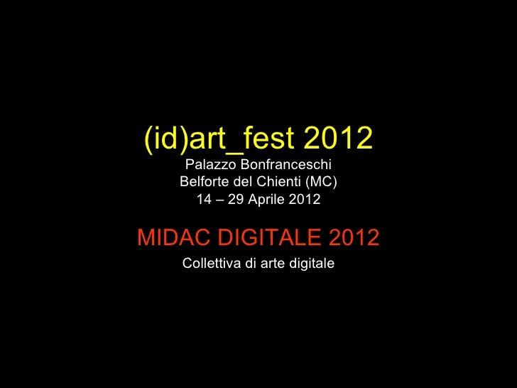 (id)art_fest 2012    Palazzo Bonfranceschi   Belforte del Chienti (MC)     14 – 29 Aprile 2012MIDAC DIGITALE 2012   Collet...