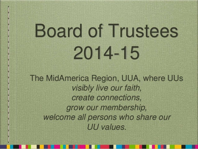 Board of Trustees 2014-15 The MidAmerica Region, UUA, where UUs visibly live our faith, create connections, grow our membe...