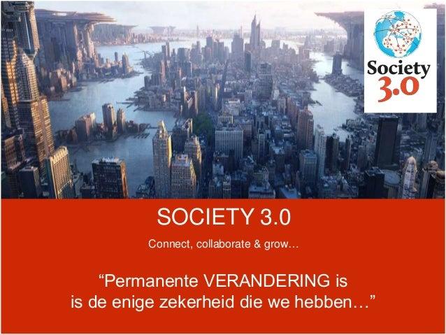 """SOCIETY 3.0 Connect, collaborate & grow… """"Permanente VERANDERING is is de enige zekerheid die we hebben…"""""""