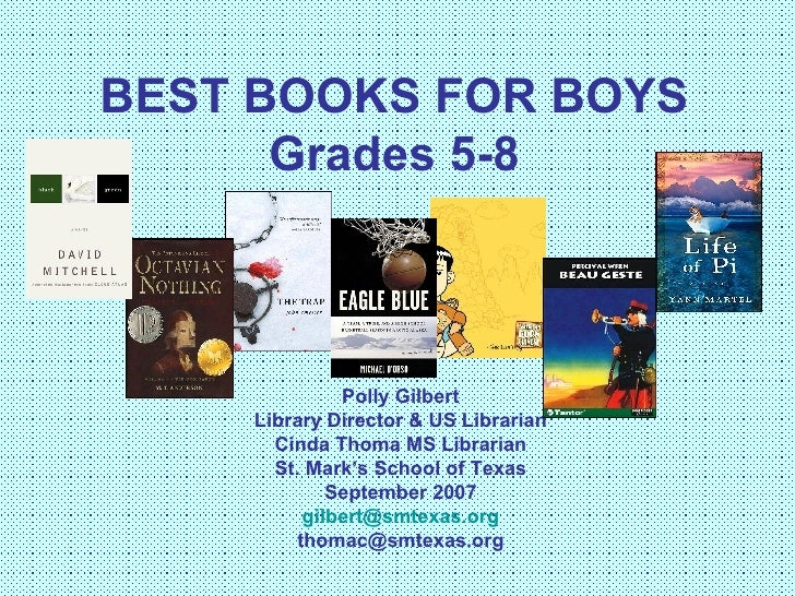 BEST BOOKS FOR BOYS Grades 5-8 Polly Gilbert Library Director & US Librarian Cinda Thoma MS Librarian St. Mark's School of...