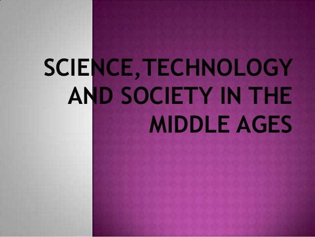 science and technology in the middle ages Science and technology in the middle ages esential concepts: 1 the majority of technological advancements in the middle ages centered on warfare people made advancements in architecture and machinery for protecting their lands and attacking the lands of other lords 2 great advancements were made in architecture for the catholic church also.