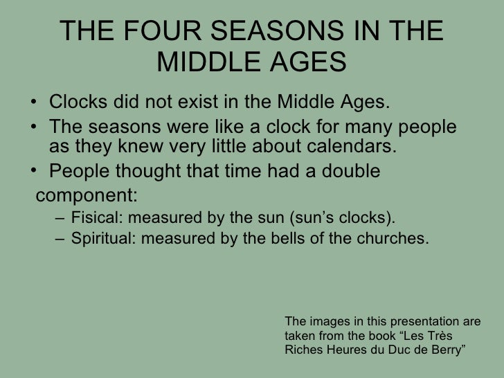 THE FOUR SEASONS IN THE MIDDLE AGES <ul><li>Clocks did not exist in the Middle Ages.  </li></ul><ul><li>The seasons were l...