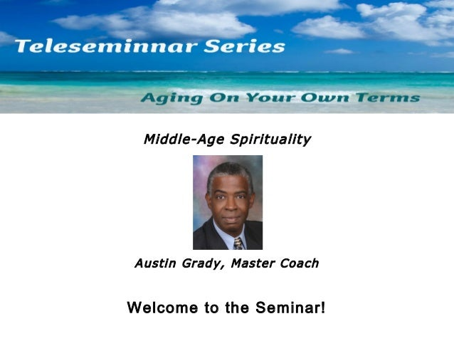 Middle-Age Spirituality  Austin Grady, Master Coach  Welcome to the Seminar!
