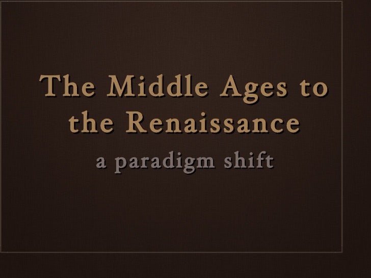 The Middle Ages to the Renaissance <ul><li>a paradigm shift </li></ul>