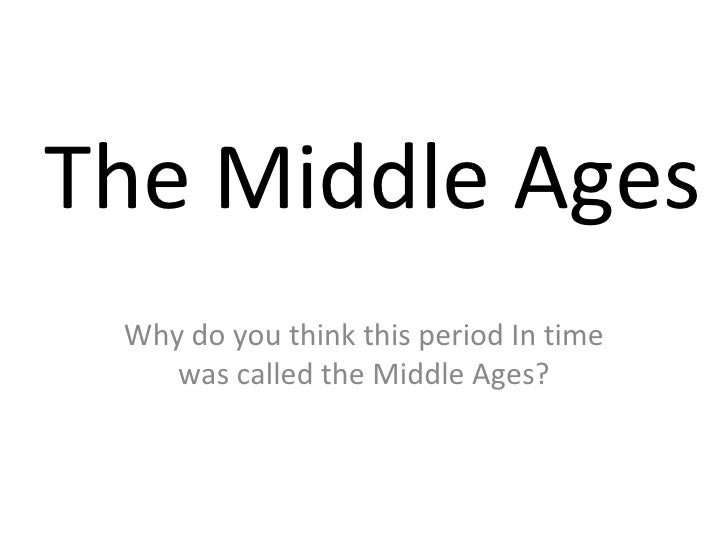 The Middle Ages Why do you think this period In time was called the Middle Ages?