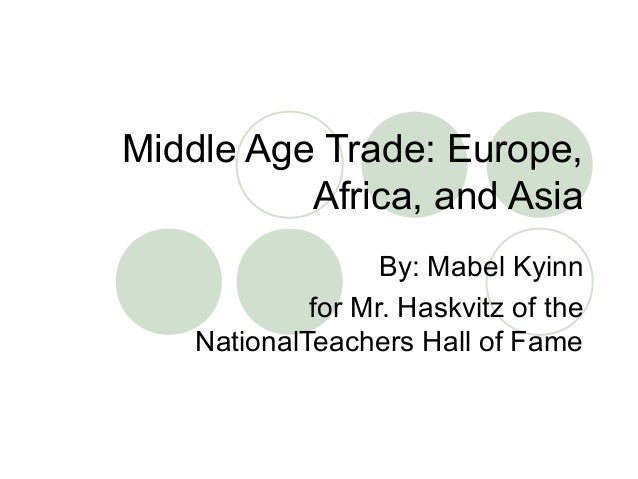 Middle Age Trade: Europe, Africa, and Asia By: Mabel Kyinn for Mr. Haskvitz of the NationalTeachers Hall of Fame