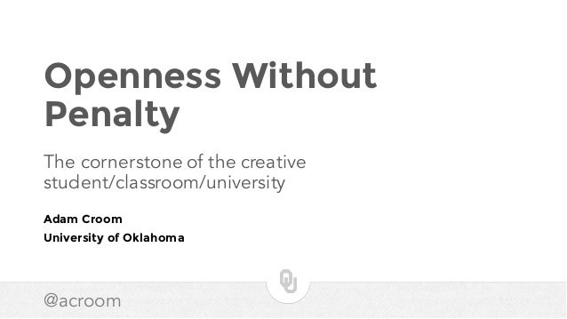 @acroom Openness Without Penalty The cornerstone of the creative student/classroom/university Adam Croom University of Okl...