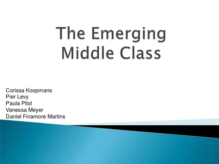 The Emerging Middle Class <br />Corissa Koopmans<br />Pier Levy<br />Paula Pitol<br />Vanessa Meyer<br />Daniel Finamore M...
