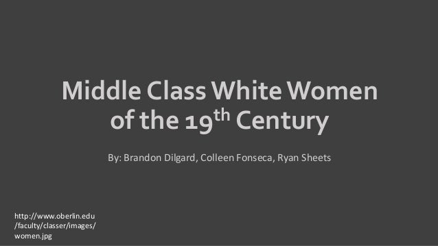 Middle Class White Women of the 19th Century By: Brandon Dilgard, Colleen Fonseca, Ryan Sheets http://www.oberlin.edu /fac...